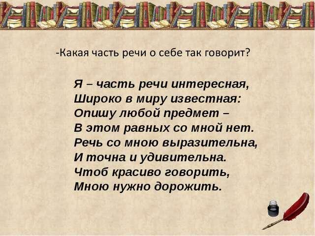 Я – часть речи интересная, Широко в миру известная: Опишу любой предмет – В э...