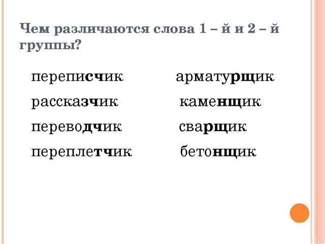 Чем различаются слова 1 – й и 2 – й группы? переписчик арматурщик рассказчик...