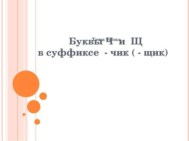 Буквы Ч и Щ в суффиксе - чик ( - щик) Тема урока