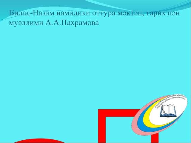 Түрк хақанлиғи Билал-Назим намидики оттура мәктәп, тарих пән муәллими А.А.Па...
