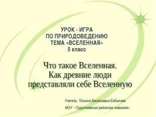 УРОК - ИГРА ПО ПРИРОДОВЕДЕНИЮ ТЕМА «ВСЕЛЕННАЯ» 5 класс Учитель: Татьяна Васил