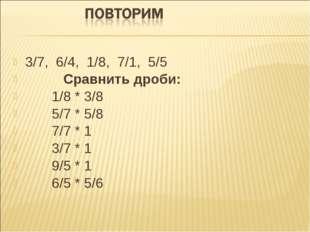 3/7, 6/4, 1/8, 7/1, 5/5 Сравнить дроби: 1/8 * 3/8 5/7 * 5/8 7/7 * 1 3/7 * 1 9