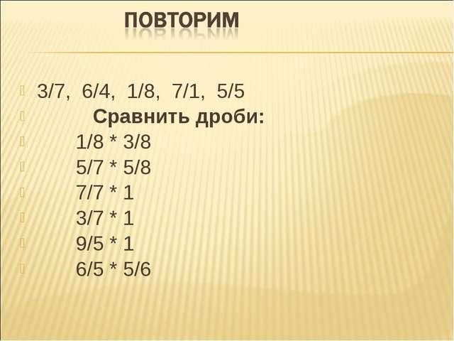 3/7, 6/4, 1/8, 7/1, 5/5 Сравнить дроби: 1/8 * 3/8 5/7 * 5/8 7/7 * 1 3/7 * 1 9...
