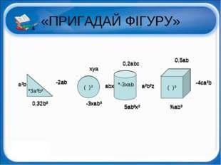 «ПРИГАДАЙ ФІГУРУ» *3a³b² ( )² ( )³ -2ab a²b 0,32b³ xya -3xab³ abx 0,2abc a²b²