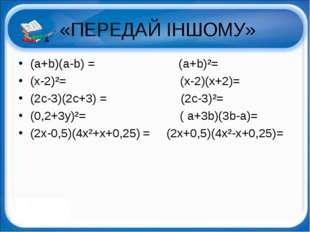 «ПЕРЕДАЙ ІНШОМУ» (a+b)(a-b) = (a+b)²= (x-2)²= (x-2)(x+2)= (2c-3)(2c+3) = (2c