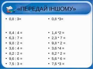 «ПЕРЕДАЙ ІНШОМУ» 0,8 : 3= 8,4 : 4 = 6,3 : 7 = 9,8 : 2 = 3,6 : 4 = 8,2 : 2 = 9