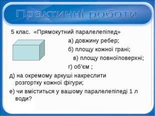 5 клас. «Прямокутний паралелепіпед» а) довжину ребер; б) площу кожної грані;