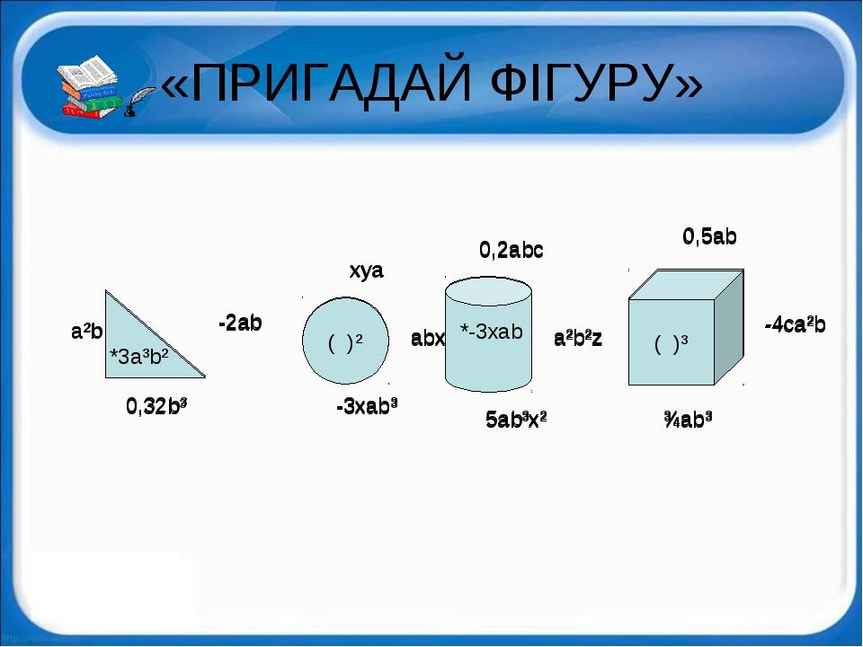 «ПРИГАДАЙ ФІГУРУ» *3a³b² ( )² ( )³ -2ab a²b 0,32b³ xya -3xab³ abx 0,2abc a²b²...