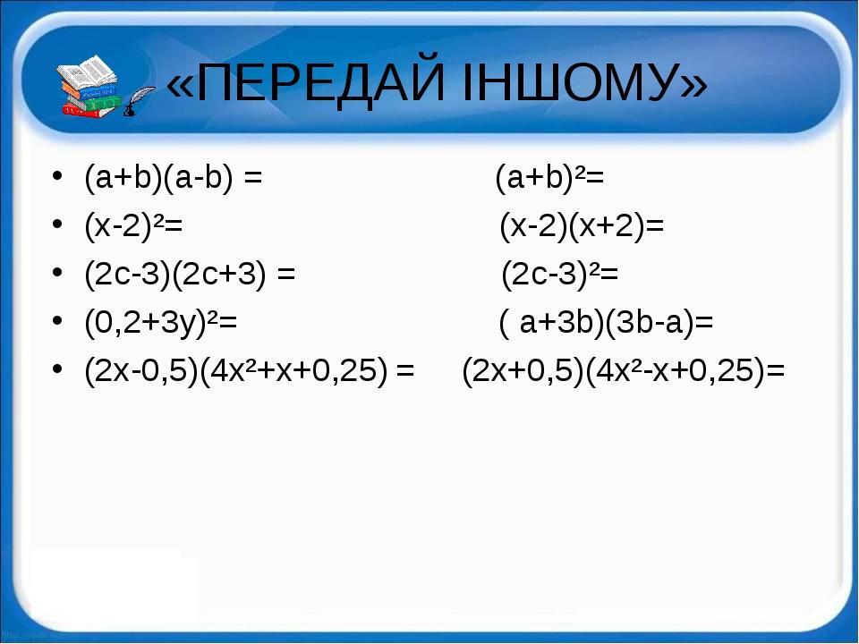 «ПЕРЕДАЙ ІНШОМУ» (a+b)(a-b) = (a+b)²= (x-2)²= (x-2)(x+2)= (2c-3)(2c+3) = (2c...