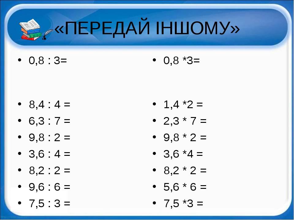 «ПЕРЕДАЙ ІНШОМУ» 0,8 : 3= 8,4 : 4 = 6,3 : 7 = 9,8 : 2 = 3,6 : 4 = 8,2 : 2 = 9...