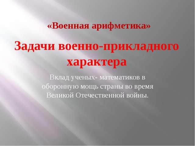 Задачи военно-прикладного характера Вклад ученых- математиков в оборонную мощ...