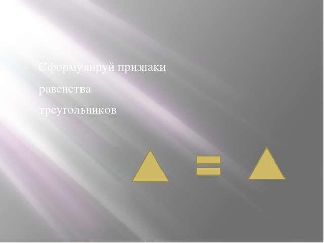 Сформулируй признаки равенства треугольников