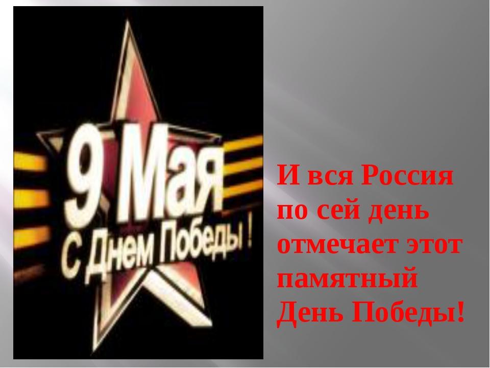 И вся Россия по сей день отмечает этот памятный День Победы!