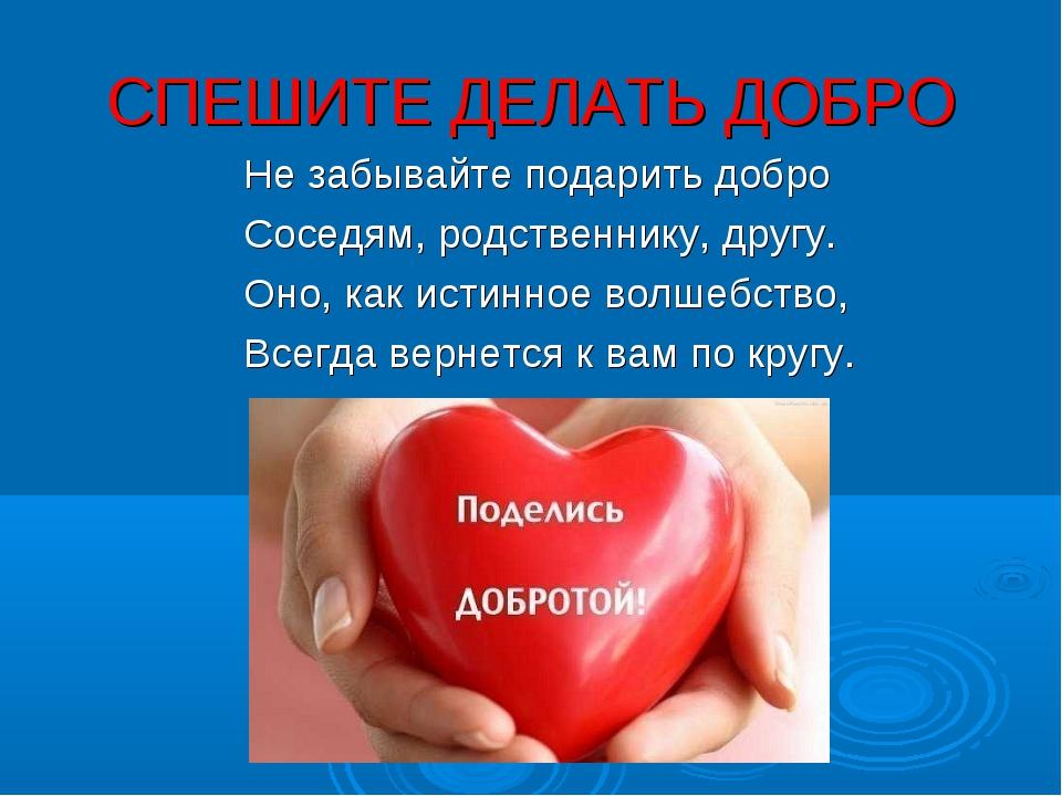 СПЕШИТЕ ДЕЛАТЬ ДОБРО Не забывайте подарить добро Соседям, родственнику, другу...
