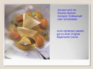 Serviert wird mit frischen Beeren, Kompott, Erdbeersaft oder Schokolade. Auch