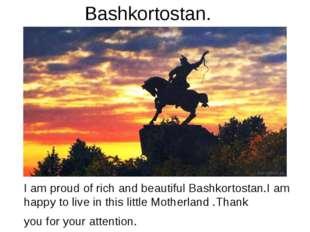 Bashkortostan. I am proud of rich and beautiful Bashkortostan.I am happy to l