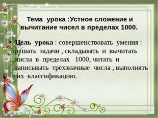 Тема урока :Устное сложение и вычитание чисел в пределах 1000. Цель урока :