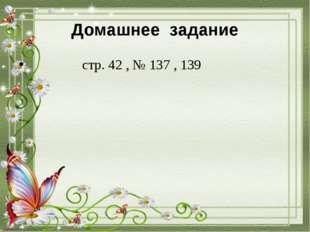 Домашнее задание стр. 42 , № 137 , 139