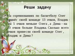 Реши задачу На соревнованиях по баскетболу Олег принёс своей команде 13 очков