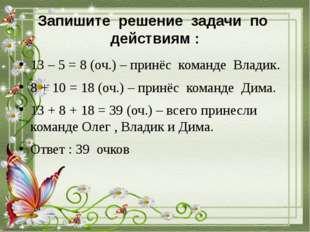 Запишите решение задачи по действиям : 13 – 5 = 8 (оч.) – принёс команде Влад