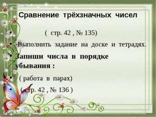 Сравнение трёхзначных чисел ( стр. 42 , № 135) -Выполнить задание на доске и