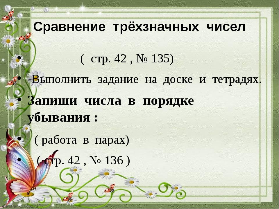 Сравнение трёхзначных чисел ( стр. 42 , № 135) -Выполнить задание на доске и...