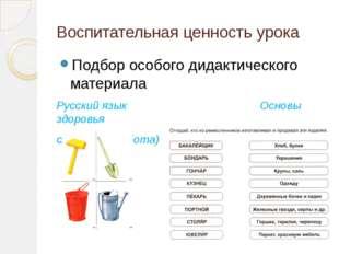 Воспитательная ценность урока Подбор особого дидактического материала Русский