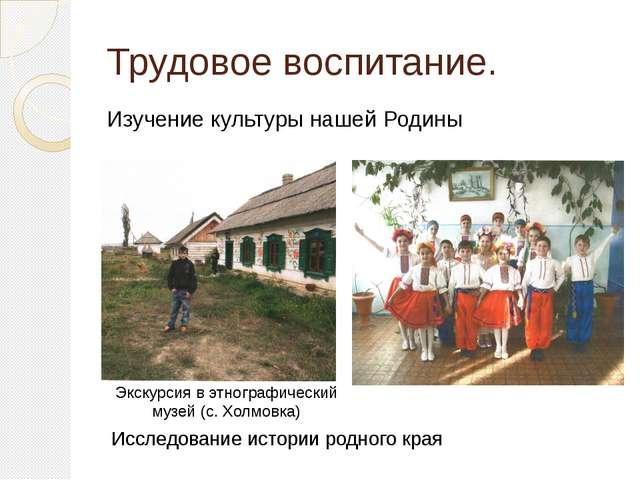 Трудовое воспитание. Изучение культуры нашей Родины Исследование истории родн...