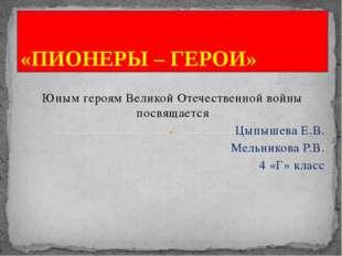 Юным героям Великой Отечественной войны посвящается Цыпышева Е.В. Мельникова
