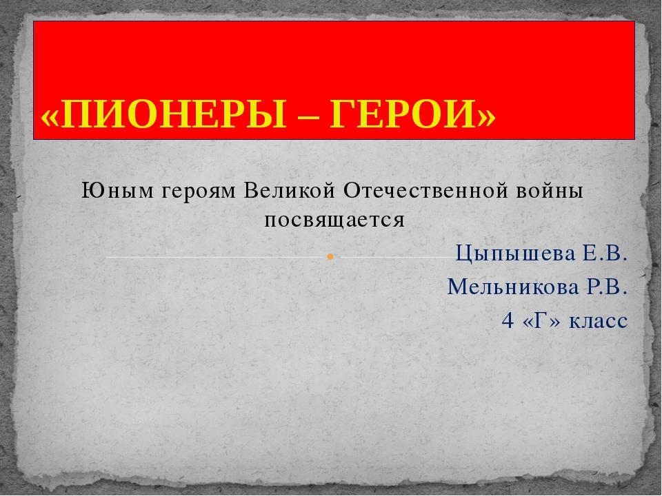 Юным героям Великой Отечественной войны посвящается Цыпышева Е.В. Мельникова...