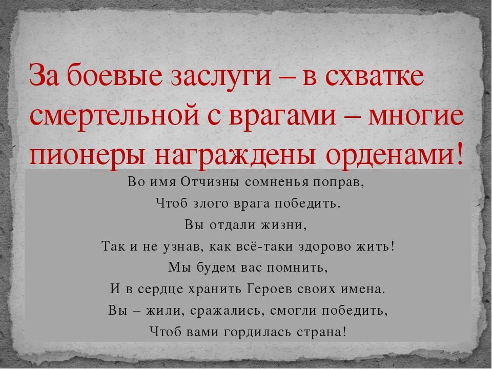 Во имя Отчизны сомненья поправ, Чтоб злого врага победить. Вы отдали жизни, Т...