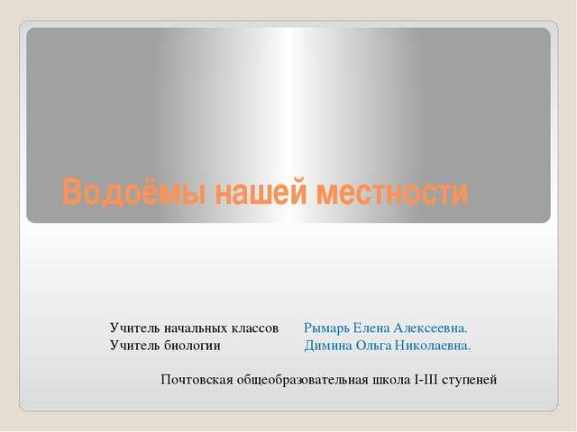 Водоёмы нашей местности Учитель начальных классов Рымарь Елена Алексеевна. Уч...