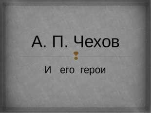 А. П. Чехов И его герои 