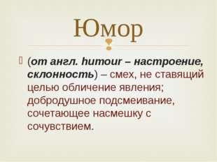 (от англ. humour – настроение, склонность) – смех, не ставящий целью обличени