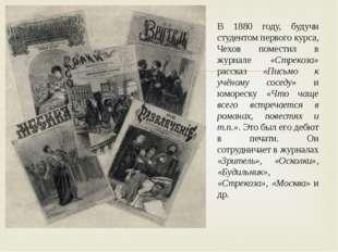 В 1880 году, будучи студентом первого курса, Чехов поместил в журнале «Стреко