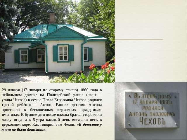 29 января (17 января по старому стилю) 1860 года в небольшом домике на Полице...