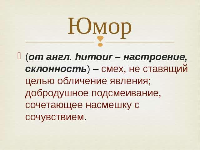 (от англ. humour – настроение, склонность) – смех, не ставящий целью обличени...