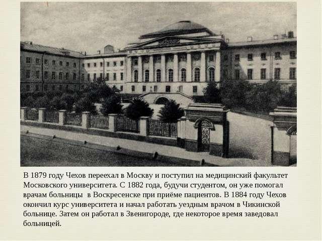 В 1879 году Чехов переехал в Москву и поступил на медицинский факультет Моско...