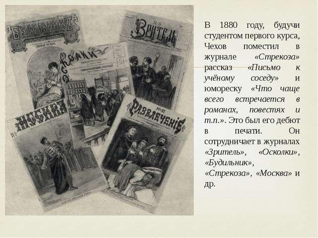 В 1880 году, будучи студентом первого курса, Чехов поместил в журнале «Стреко...