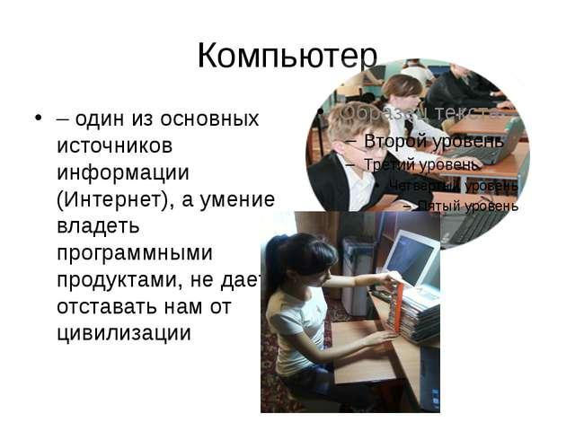 Компьютер – один из основных источников информации (Интернет), а умение владе...