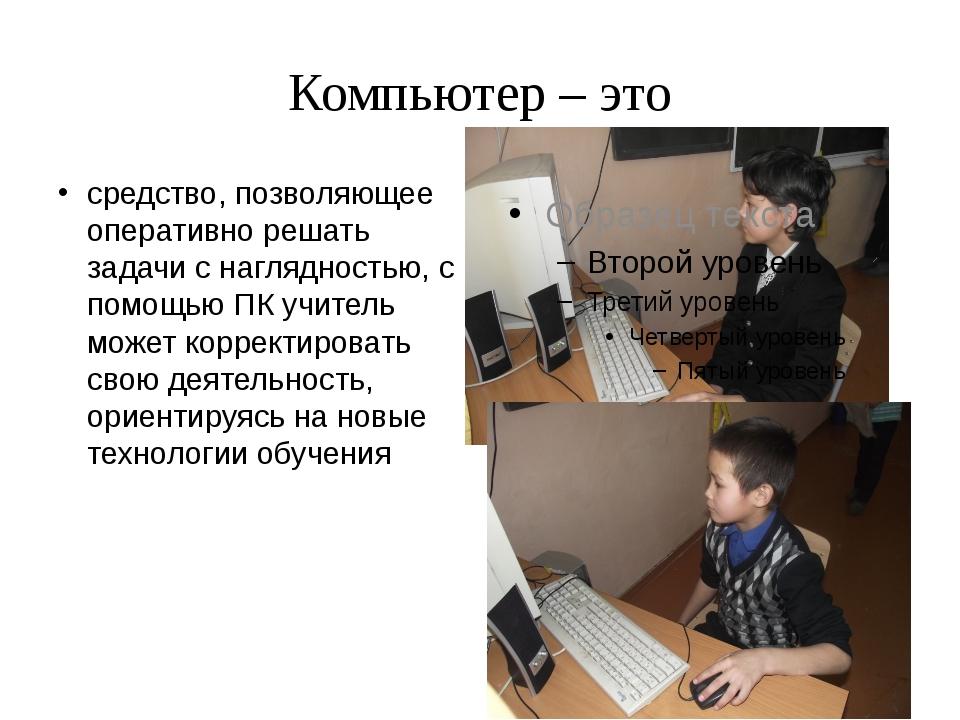 Компьютер – это средство, позволяющее оперативно решать задачи с наглядностью...