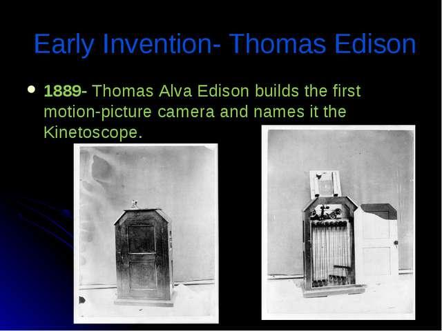 * Early Invention- Thomas Edison 1889- Thomas Alva Edison builds the first mo...