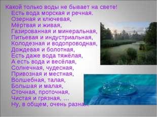 Какой только воды не бывает на свете! Есть вода морская и речная. Озерная и к