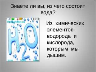 Знаете ли вы, из чего состоит вода? Из химических элементов- водорода и кисло