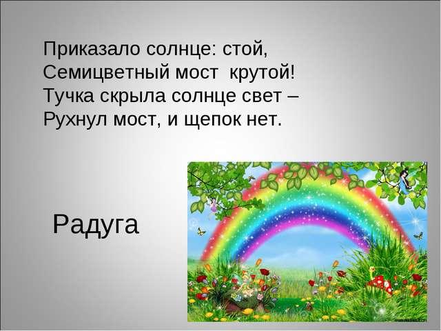 Радуга Приказало солнце: стой, Семицветный мост крутой! Тучка скрыла солнце...