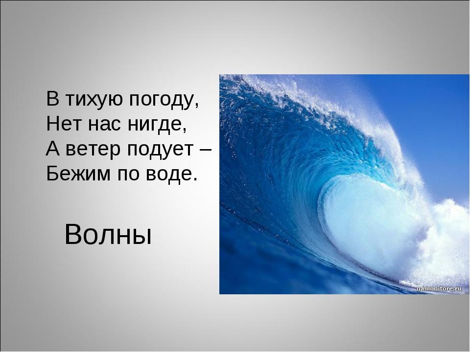 Волны В тихую погоду, Нет нас нигде, А ветер подует – Бежим по воде.