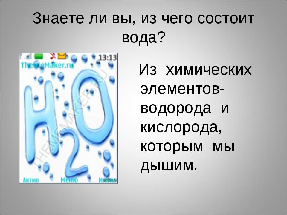 Знаете ли вы, из чего состоит вода? Из химических элементов- водорода и кисло...