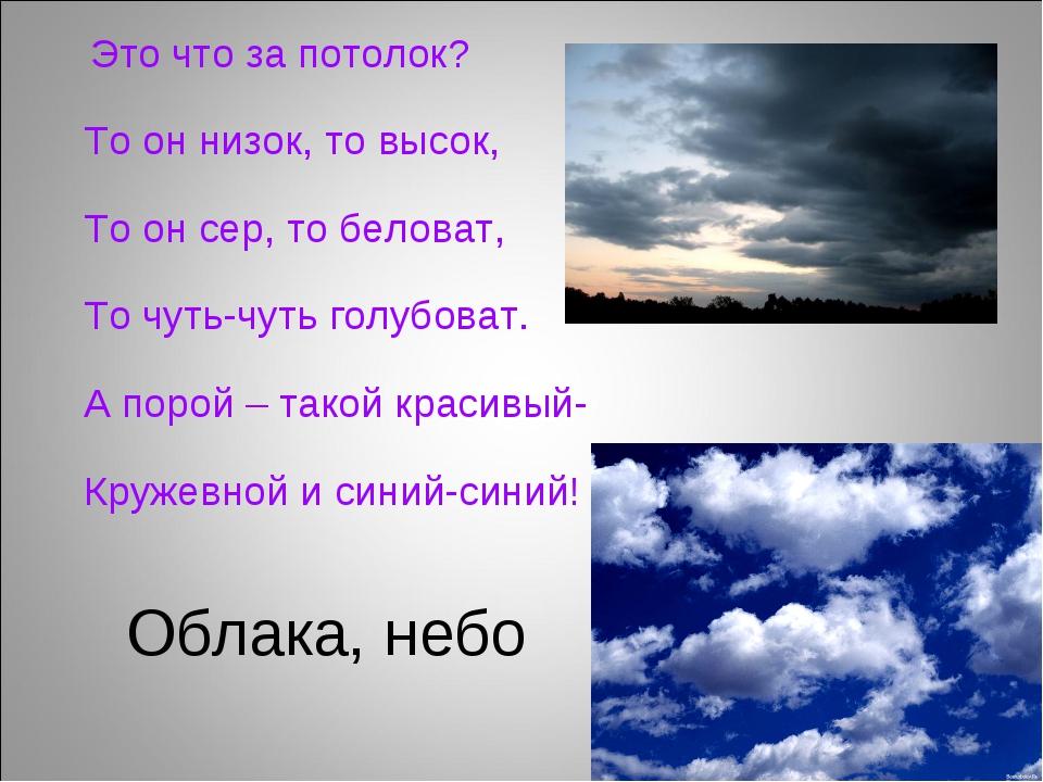 Облака, небо Это что за потолок? То он низок, то высок, То он сер, то белова...