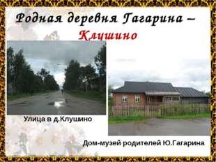 Родная деревня Гагарина – Клушино Улица в д.Клушино Дом-музей родителей Ю.Гаг