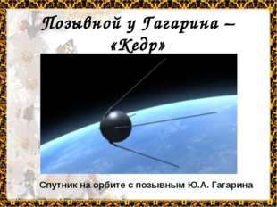 Позывной у Гагарина – «Кедр» Спутник на орбите с позывным Ю.А. Гагарина